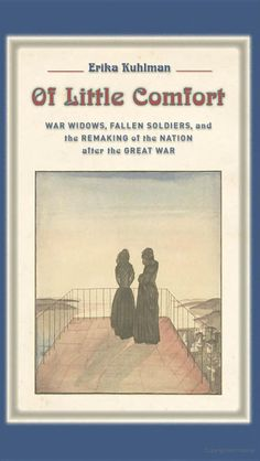 Of Little Comfort: War Widows, Fallen Soldiers, and the Remaking of Nation after the Great War / Erika Kuhlman.  10th Floor of the Library D 639 W7 K84 2012