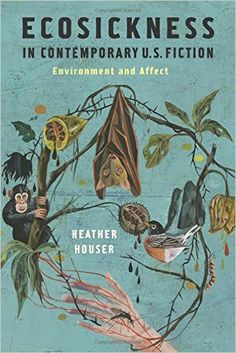 Ecosickness in contemporary U.S. fiction : environment and affect / Heather Houser - New York : Columbia University Press, cop. 2014