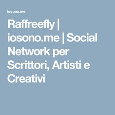Raffreefly | iosono.me | Social Network per Scrittori, Artisti e Creativi