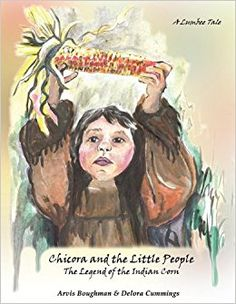Chicora and the Little People: The Legend of the Indian Corn, a Lumbee Tale: Arvis Boughman, Delora Cummings: 9781605946771: Amazon.com: Books