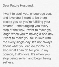 To my current husband…. I want to always make him happy, be his strength and … To my current husband…. I want to always make him happy, be his strength and encouragement. Future Love, Dear Future Husband, My Love, Future Husband Quotes, Future Boyfriend Quotes, Fiance Quotes, Dear Boyfriend, Future Girlfriend, Happy Husband