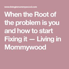 When the Root of the problem is you and how to start Fixing it — Living in Mommywood