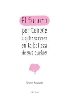 El futuro pertenece a quienes creen en la belleza de sus sueños Eleanor Roosevelt