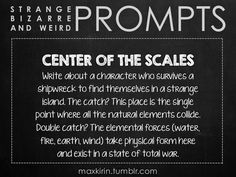 ✐ DAILY WEIRD PROMPT✐  CENTER OF THE SCALES Write about a character who survives a shipwreck to find themselves in a strange island. The catch? This place is the single point where all the natural elements collide. Double catch? The elemental forces (water, fire, earth, wind) take physical form here and exist in a state of total war.  Really interesting! Ideas are swirling!