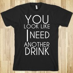 You Look Like I Need Another Drink