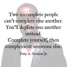 Two incomplete people can't complete one another, You'll deplete one another instead. Complete yourself, then complement someone else.