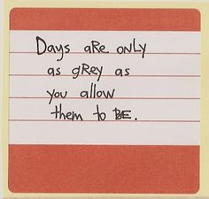 Days are only as grey as you allow them to be