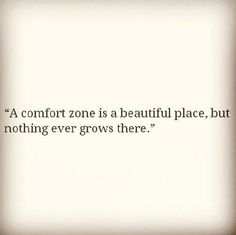 Venture. A comfort zone is a beautiful place, but nothing ever grows there.