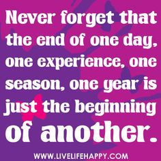 Never forget that the end of one day, one experience, one season, one year...is just the beginning of another.