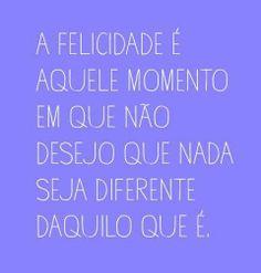 A felicidade é aquele momento em que nao desejo que nada seja diferente daquilo que é