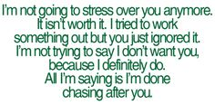 I'm not going to stress over you anymore. It isn't worth it. I tried to work something out but you just ignored it. I'm not trying to say I don't want you, because I definitely do. All I'm saying is I'm done chasing after you.