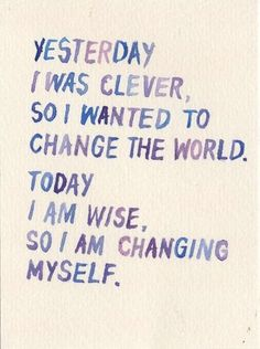 Yesterday I was clever so I wanted to changed the world. Today I am wise so I am changing myself.