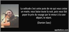 La solitude c'est cette pute de vie qui vous croise un matin, vous baise toute la nuit, puis vous fait payer le prix du voyage par le retour à la case départ, le néant. - Damien Saez