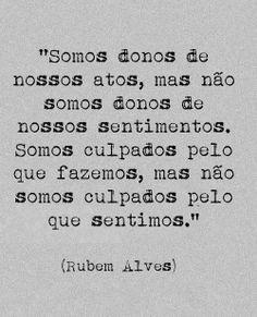 """""""Somos donos de nossos atos, mas não somos donos de nossos sentimentos. Somos culpados pelo que fazemos, mas não somos culpados pelo que sentimos."""" - Rubem Alves"""