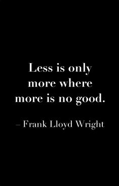 """""""Less is only more where more is no good.""""—Frank Lloyd Wright"""