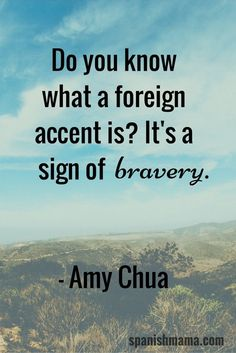 Being Brave With Language- Do you know what a foreign accent is? It's a sign of bravery. -Amy Chua