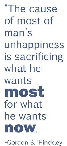 The cause of most of man's unhappiness is sacrificing what he wants most for what he wants now.  -Gordon B. Hinckley