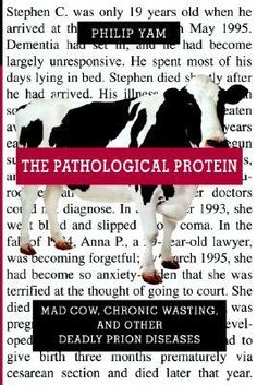 The Pathological Protein: Mad Cow, Chronic Wasting, and Other Deadly Prion Diseases