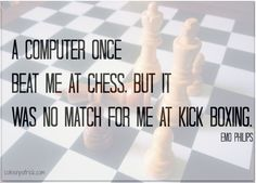 A computer once beat me at chess. But it was no match for me at kickboxing. ~ emo philips quote #funny