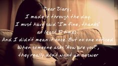 """Dear Diary, I made it through the day. I must have said """"I'm fine, thanks"""" at least 37 times. And I didn't mean it once. But no one noticed. When someone asks """"How are you?"""", they really don't want an answer _ Vampire Diaries-The awakening, chapter one"""