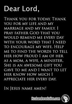 Encourage Your Wife --- Dear Lord, Thank you for today. Thank you for my life and my marriage and my family. I pray father God that you would remind me every day with your word that I need to encourage my wife. Help me to find the words to tell her how proud I am of her as a m… Read More Here http://husbandrevolution.com/encourage-your-wife/ #marriage #love