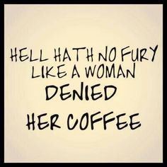Hell hath no fury like a woman denied her coffee.
