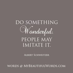"""Be the muse and the inspiration... Take the lead.  """"Do something wonderful. People may imitate it.""""  Albert Schweitzer   www.MyBeautifulWords.com Encouraging Courage. Encouraging You."""
