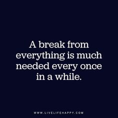 A break from everything is much needed every once in a while. - Unknown