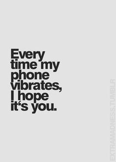Every time my phone vibrates I hope it's you. #love #quotes