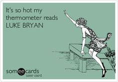 It's so hot my thermometer reads LUKE BRYAN. | Encouragement Ecard | someecards.com