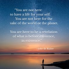 """""""You're not here to have a life for your self. You're not here for the planet or for the world. You are here to be a revelation of what is before existence, in existence.""""–John de Ruiter Inspirational Quotes With Images, Wallpaper Backgrounds, Planets, World, Beach, Water, Life, Outdoor, Gripe Water"""