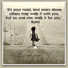 It's your road, and yours alone, others may walk it with you but no one can walk it for you.  -Rumi