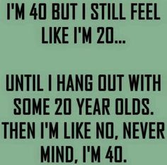 YEP!!! But then again I am A LOT younger than some of those 20 year olds…