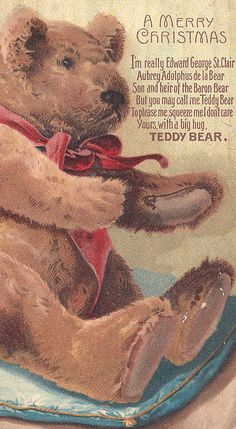 I'm really Edward George St. Clair Aubrey Adolphus de la Bear. Son & heir of the Baron Bear. But you may call me Teddy Bear. To please me, squeeze, I don't care. Yours with a big hug, Teddy Bear <3