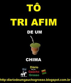 Diário de um Gaúcho Grosso: TÔ TRI AFIM DE UM CHIMA....