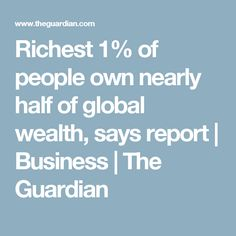 Richest 1% of people own nearly half of global wealth, says report | Business | The Guardian