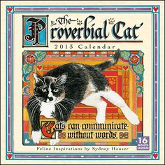 The Proverbial Cat Wall Calendar: Sydney Hauser's inspirational posters and greeting cards are tremendously popular among cat lovers. Sydney combines her illustrations of cats with calligraphy featuring maxims, proverbs, and messages enacted by cats.  $14.99  http://calendars.com/Cat-Art/The-Proverbial-Cat-2013-Wall-Calendar/prod201300002249/?categoryId=cat00008=cat00008#