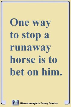 One way to stop a runaway horse is to bet on him. For more funny quotes Click This Pin. #quotablequotes #bizwaremagicsquotablequotes #funny #funnyquotes #quotes #quotestoliveby #dailyquote