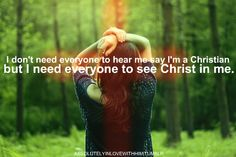 I don't need everyone to know that I'm a Christian, but I need to show everyone the  Christ is in me! ❤