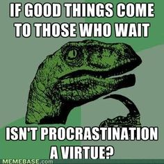 The next time my Mom tells me I'm procrastinating, I'm totally saying this back.