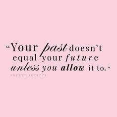 Your past doesn't equal your future unless you allow it to.