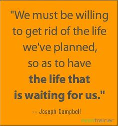 """We must be willing to get rid of the life we've planned, so as to have the life that is waiting for us."" Joseph Campbell"