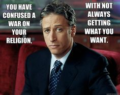 """""""You have confused a war on your religion, with not always getting what you want."""" -Jon Stewart"""