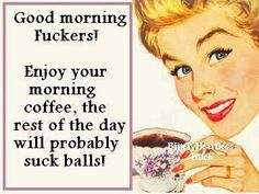 wtf: Good morning fuckers! Enjoy your morning coffee. The rest of the day will probably suck balls.