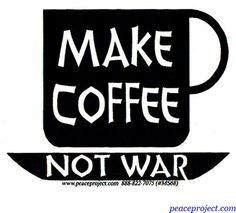 Make Coffee Not War  https://www.facebook.com/peaceresourceproject  Peace Resource Project  http://www.peaceproject.com