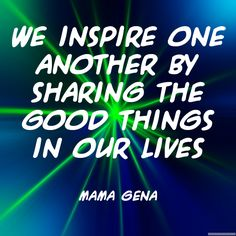 """""""We inspire one another by sharing the good things in our lives."""" ~Mama Gena  Solo-E.com"""