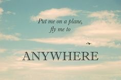 Put me on a plane, fly me to anywhere.