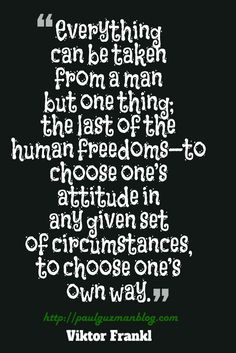 Everything can be taken from a man but one thing; the last of the human freedoms—to choose one's attitude in any given set of circumstances, to choose one's own way.