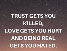 Quotes Trust gets you killed, Love gets you hurt and being real gets you hated. Love Kills Quotes, Killing Quotes, I Love You Quotes, Love Yourself Quotes, Judging Others Quotes, People Hurt You Quotes, Family Trust Quotes, Funny Quotes, Quotes Quotes