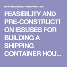 FEASIBILITY AND PRE-CONSTRUCTION ISSUSES FOR BUILDING A SHIPPING CONTAINER HOUSE.   Residential Shipping Container Primer (RSCP™)